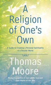 A Religion of One's Own: A Guide to Creating a Personal Spirituality in a Secular World by Thomas Moore